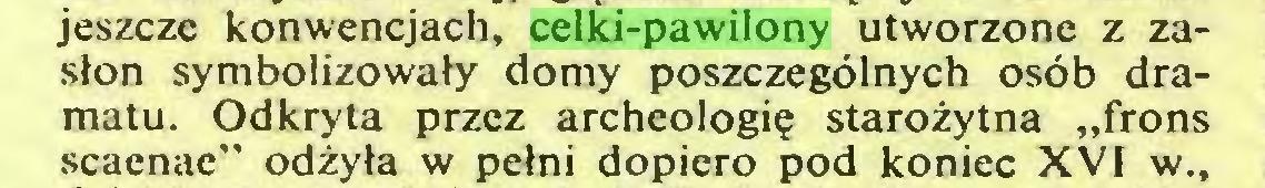 """(...) jeszcze konwencjach, celki-pawilony utworzone z zasłon symbolizowały domy poszczególnych osób dramatu. Odkryta przez archeologię starożytna """"frons scaenae"""" odżyła w pełni dopiero pod koniec XVI w.,..."""