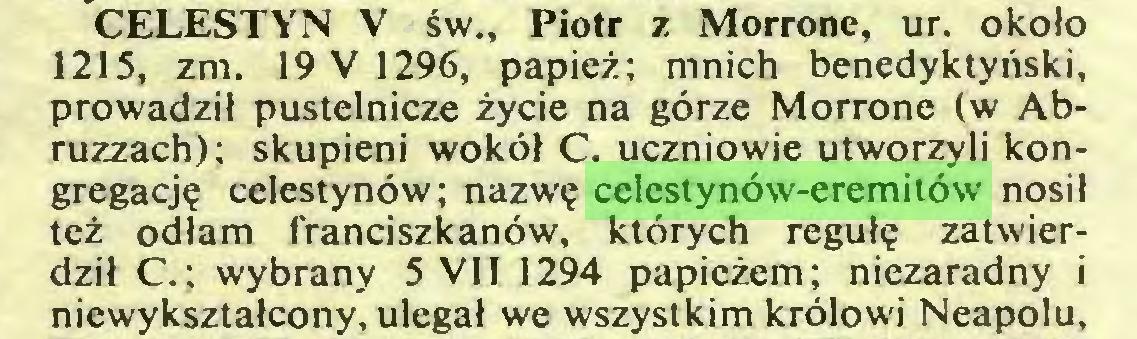(...) CELESTYN V św., Piotr z Morrone, ur. około 1215, zm. 19 V 1296, papież; mnich benedyktyński, prowadził pustelnicze życie na górze Morrone (w Abruzzach); skupieni wokół C. uczniowie utworzyli kongregację celestynów; nazwę celestynów-eremitów nosił też odłam franciszkanów, których regułę zatwierdził C.; wybrany 5 VII 1294 papieżem; niezaradny i niewykształcony, ulegał we wszystkim królowi Neapolu...