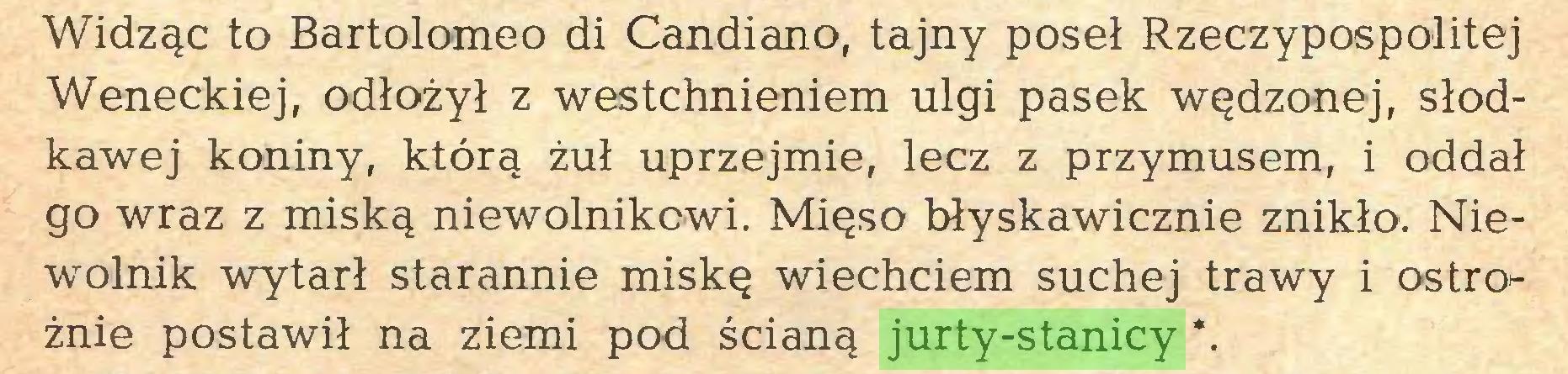 (...) Widząc to Bartolomeo di Candiano, tajny poseł Rzeczypospolitej Weneckiej, odłożył z westchnieniem ulgi pasek wędzonej, słodkawej koniny, którą żuł uprzejmie, lecz z przymusem, i oddał go wraz z miską niewolnikowi. Mięso błyskawicznie znikło. Niewolnik wytarł starannie miskę wiechciem suchej trawy i ostro^ żnie postawił na ziemi pod ścianą jurty-stanicy *...