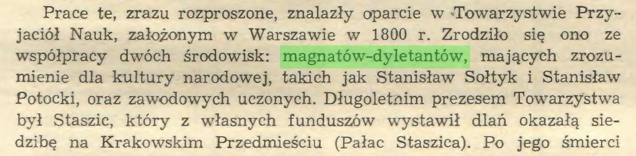 (...) Prace te, zrazu rozproszone, znalazły oparcie w -Towarzystwie Przyjaciół Nauk, załoionym w Warszawie w 1800 r. Zrodziło się ono ze współpracy dwóch środowisk: magnatów-dyletantów, mających zrozumienie dla kultury narodowej, takich jak Stanisław Sołtyk i Stanisław Potocki, oraz zawodowych uczonych. Długoletnim prezesem Towarzystwa był Staszic, który z własnych funduszów wystawił dlań okazałą siedzibę na Krakowskim Przedmieściu (Pałac Staszica). Po jego śmierci...