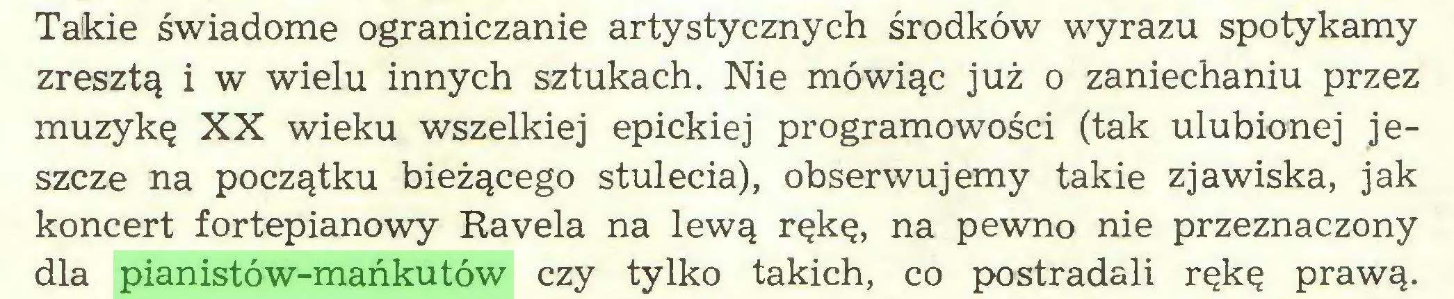 (...) Takie świadome ograniczanie artystycznych środków wyrazu spotykamy zresztą i w wielu innych sztukach. Nie mówiąc już o zaniechaniu przez muzykę XX wieku wszelkiej epickiej programowości (tak ulubionej jeszcze na początku bieżącego stulecia), obserwujemy takie zjawiska, jak koncert fortepianowy Ravela na lewą rękę, na pewno nie przeznaczony dla pianistów-mańkutów czy tylko takich, co postradali rękę prawą...
