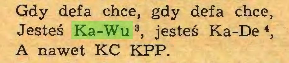 (...) Gdy defa chce, gdy defa chce, Jesteś Ka-Wu 3, jesteś Ka-De 4, A nawet KC KPP...