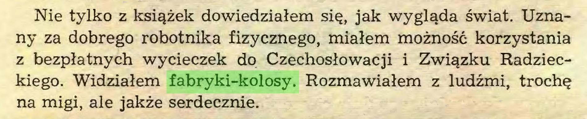 (...) Nie tylko z książek dowiedziałem się, jak wygląda świat. Uznany za dobrego robotnika fizycznego, miałem możność korzystania z bezpłatnych wycieczek do Czechosłowacji i Związku Radzieckiego. Widziałem fabryki-kolosy. Rozmawiałem z ludźmi, trochę na migi, ale jakże serdecznie...