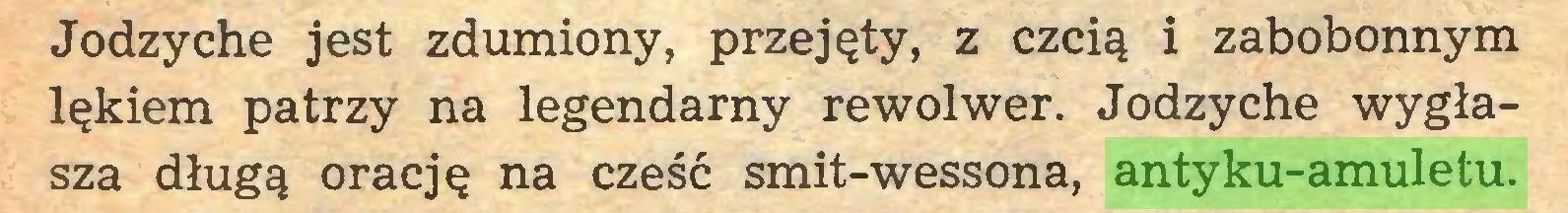 (...) Jodzyche jest zdumiony, przejęty, z czcią i zabobonnym lękiem patrzy na legendarny rewolwer. Jodzyche wygłasza długą orację na cześć smit-wessona, antyku-amuletu...