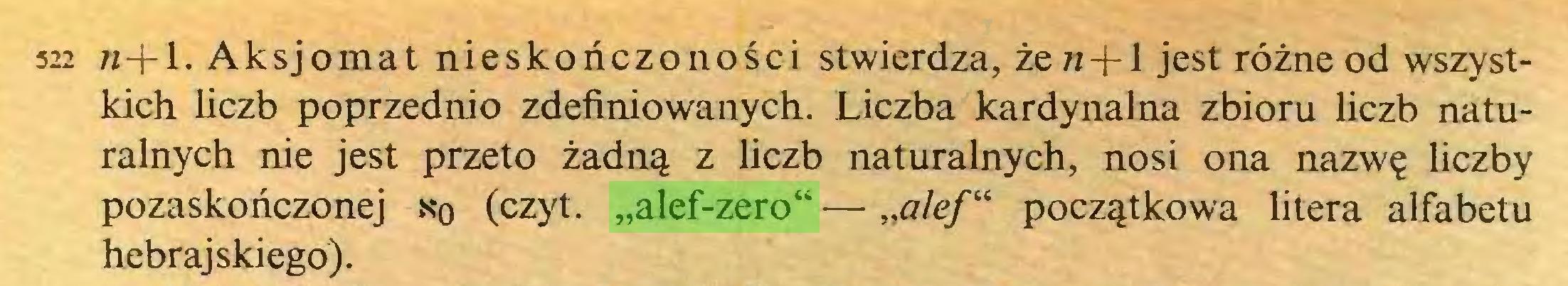 """(...) 522 w-j-l. Aksjomat nieskończoności stwierdza, żezz + l jest różne od wszystkich liczb poprzednio zdefiniowanych. Liczba kardynalna zbioru liczb naturalnych nie jest przeto żadną z liczb naturalnych, nosi ona nazwę liczby pozaskończonej s*o (czyt. """"alef-zero"""" — """"alef"""" początkowa litera alfabetu hebrajskiego)..."""