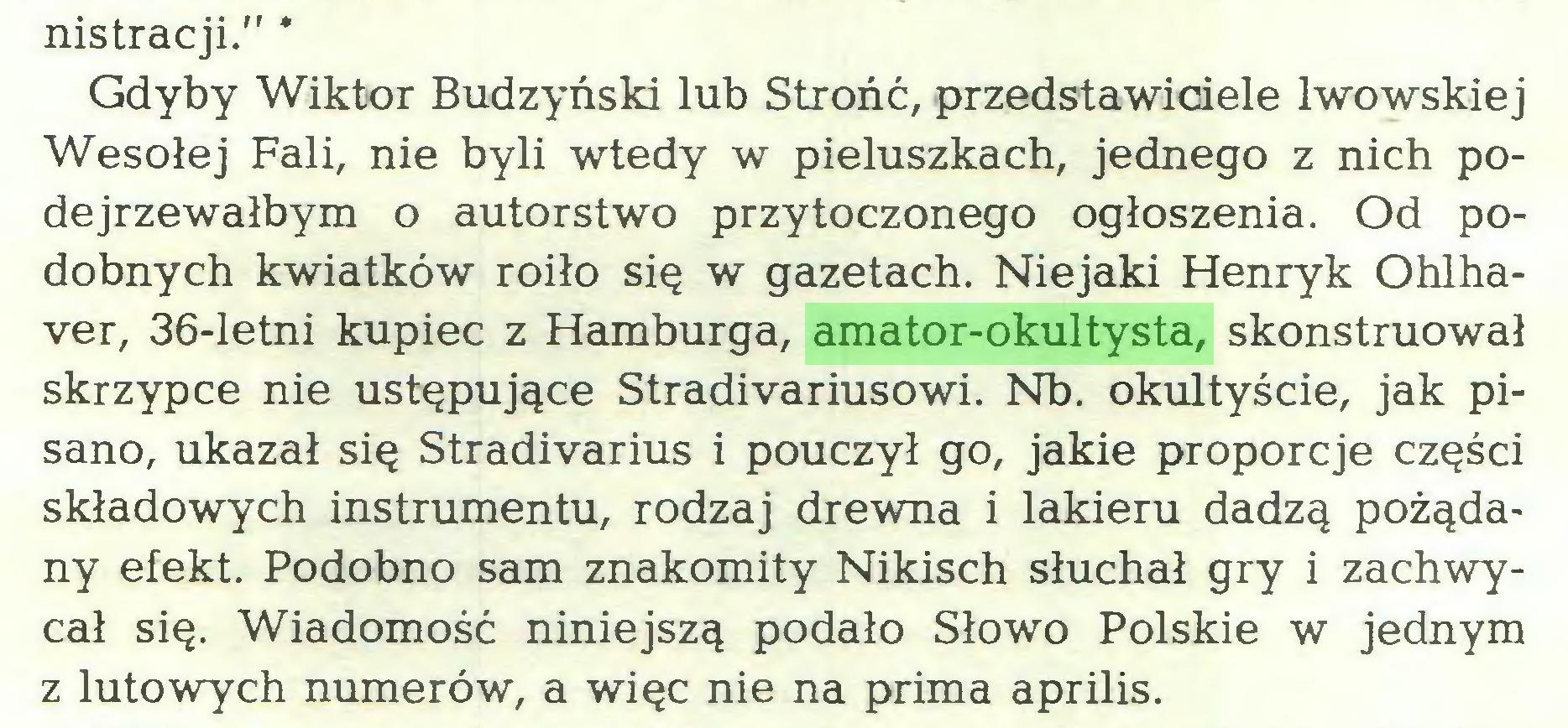"""(...) nistracji."""" * Gdyby Wiktor Budzyński lub Strońć, przedstawiciele lwowskiej Wesołej Fali, nie byli wtedy w pieluszkach, jednego z nich podejrzewałbym o autorstwo przytoczonego ogłoszenia. Od podobnych kwiatków roiło się w gazetach. Niejaki Henryk Ohlhaver, 36-letni kupiec z Hamburga, amator-okultysta, skonstruował skrzypce nie ustępujące Stradivariusowi. Nb. okultyście, jak pisano, ukazał się Stradivarius i pouczył go, jakie proporcje części składowych instrumentu, rodzaj drewna i lakieru dadzą pożądany efekt. Podobno sam znakomity Nikisch słuchał gry i zachwycał się. Wiadomość niniejszą podało Słowo Polskie w jednym z lutowych numerów, a więc nie na prima aprilis..."""
