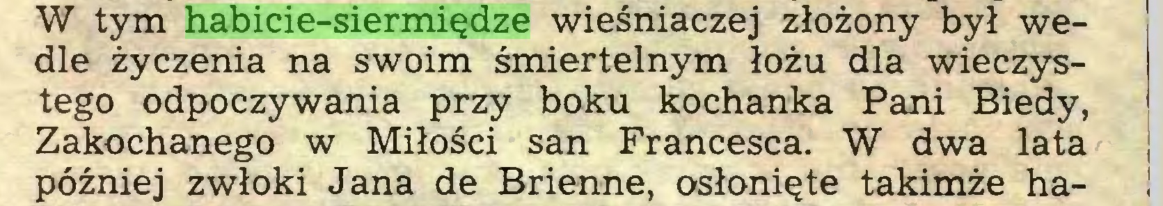 (...) W tym habicie-siermiędze wieśniaczej złożony był wedle życzenia na swoim śmiertelnym łożu dla wieczystego odpoczywania przy boku kochanka Pani Biedy, Zakochanego w Miłości san Francesca. W dwa lata ; później zwłoki Jana de Brienne, osłonięte takimże ha- !...