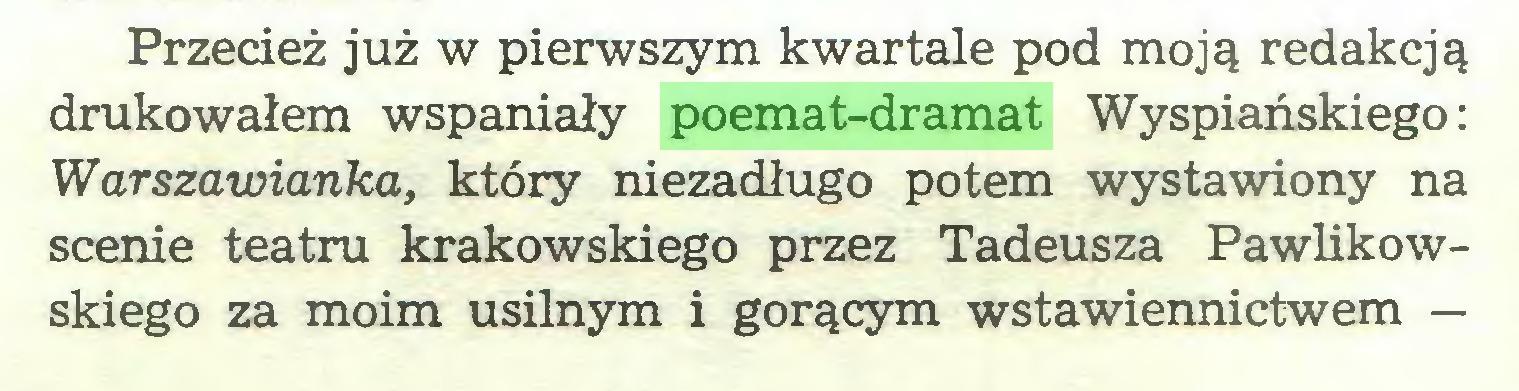 (...) Przecież już w pierwszym kwartale pod moją redakcją drukowałem wspaniały poemat-dramat Wyspiańskiego: Warszawianka, który niezadługo potem wystawiony na scenie teatru krakowskiego przez Tadeusza Pawlikowskiego za moim usilnym i gorącym wstawiennictwem —...