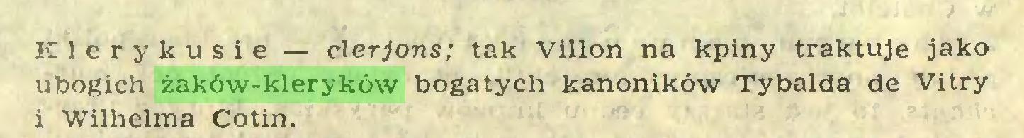 (...) Klerykusie — clerjons; tak Villon na kpiny traktuje jako ubogich żaków-kleryków bogatych kanoników Tybalda de Vitry i Wilhelma Cotin...