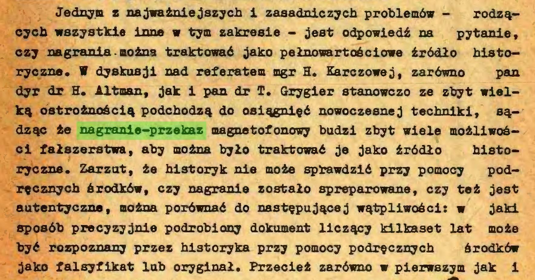 (...) Jednym z najważniejszych i zasadniczych problemów - rodzących wszystkie inne w tym zakresie - jest odpowiedź na pytanie, czy nagrania - można traktować jako pełnowartościowe źródło historyczne. V dyskusji nad referatem mgr H. Karczowej, zarówno pan dyr dr H. Altman, jak i pan dr T. Grygier stanowczo ze zbyt wielką ostrożnością podchodzą do osiągnięć nowoczesnej techniki, sądząc że nagranie-przekaz magnetofonowy budzi zbyt wiele możliwości fałszerstwa, aby można było traktować je jako źródło historyczne. Zarzut, że historyk nie może sprawdzić przy pomocy podręcznych środków, czy nagranie zostało spreparowane, czy też jest autentyczne, można porównać do następującej wątpliwości: w jaki sposób precyzyjnie podrobiony dokument liczący kilkaset lat może być rozpoznany przez historyka przy pomocy podręcznych środków jako falsyfikat lub oryginał. Przecież zarówno w pierwszym jak i...