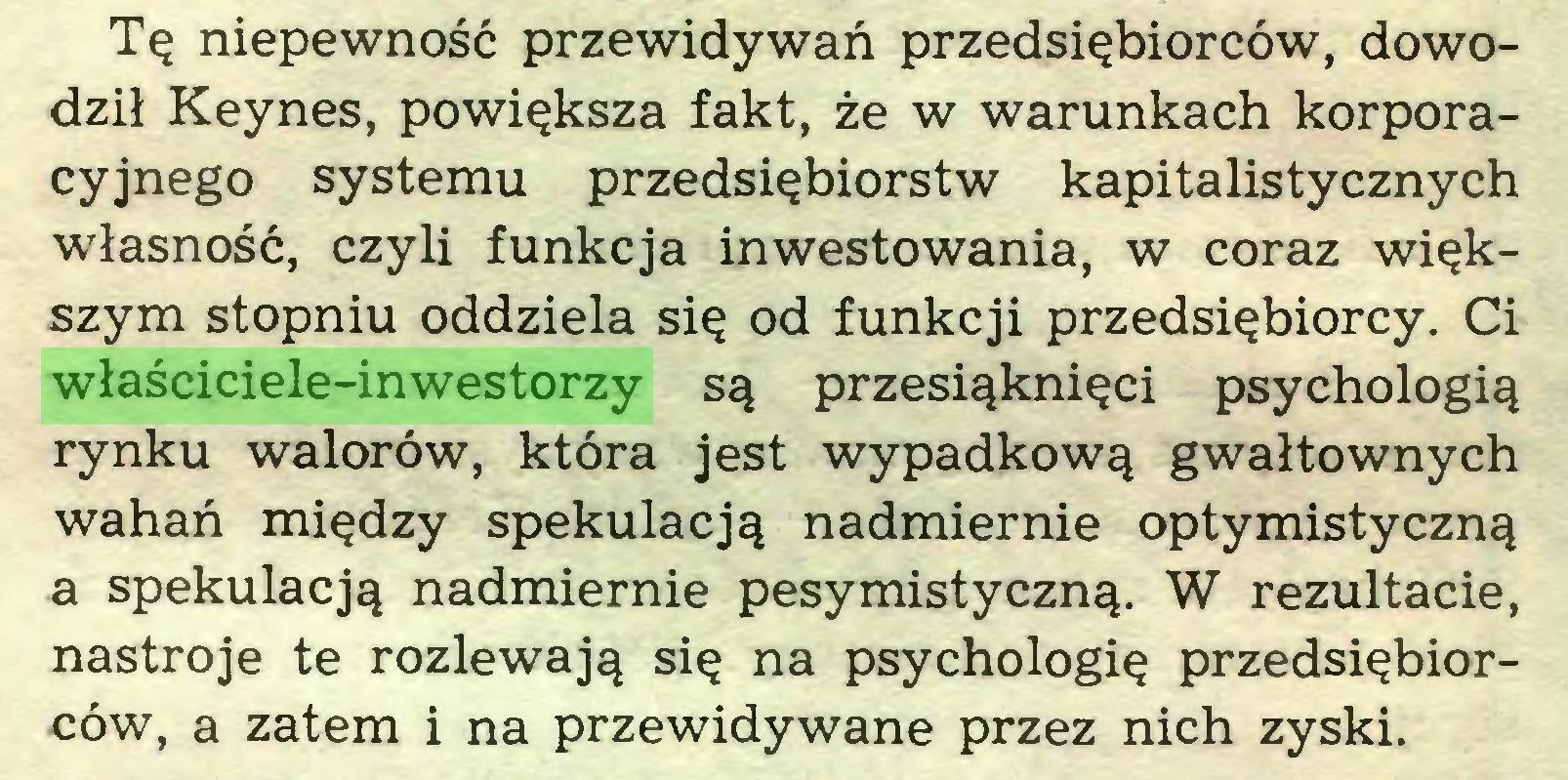 (...) Tę niepewność przewidywań przedsiębiorców, dowodził Keynes, powiększa fakt, że w warunkach korporacyjnego systemu przedsiębiorstw kapitalistycznych własność, czyli funkcja inwestowania, w coraz większym stopniu oddziela się od funkcji przedsiębiorcy. Ci właściciele-inwestorzy są przesiąknięci psychologią rynku walorów, która jest wypadkową gwałtownych wahań między spekulacją nadmiernie optymistyczną a spekulacją nadmiernie pesymistyczną. W rezultacie, nastroje te rozlewają się na psychologię przedsiębiorców, a zatem i na przewidywane przez nich zyski...