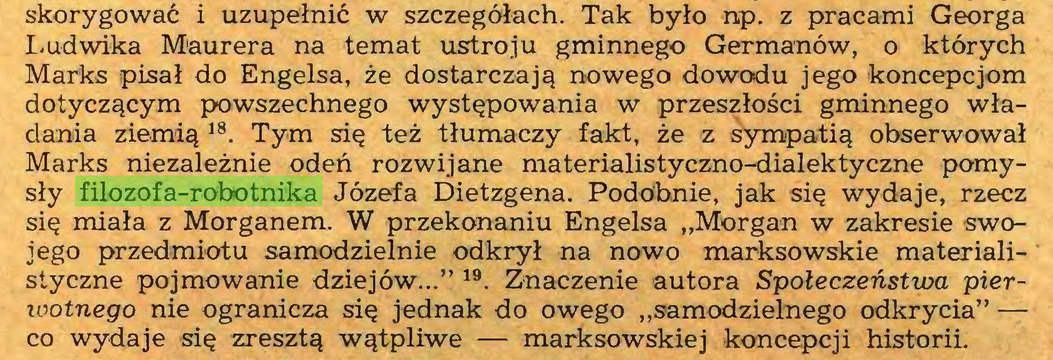 """(...) skorygować i uzupełnić w szczegółach. Tak było np. z pracami Georga Ludwika Maurera na temat ustroju gminnego Germanów, o których Marks pisał do Engelsa, że dostarczają nowego dowodu jego koncepcjom dotyczącym powszechnego występowania w przeszłości gminnego władania ziemią 18. Tym się też tłumaczy fakt, że z sympatią obserwował Marks niezależnie odeń rozwijane materialistyczno-dialektyczne pomysły filozofa-robotnika Józefa Dietzgena. Podobnie, jak się wydaje, rzecz się miała z Morganem. W przekonaniu Engelsa """"Morgan w zakresie swojego przedmiotu samodzielnie odkrył na nowo marksowskie materialistyczne pojmowanie dziejów..."""" 19. Znaczenie autora Społeczeństwa pierwotnego nie ogranicza się jednak do owego """"samodzielnego odkrycia"""" — co wydaje się zresztą wątpliwe — marksowskiej koncepcji historii..."""