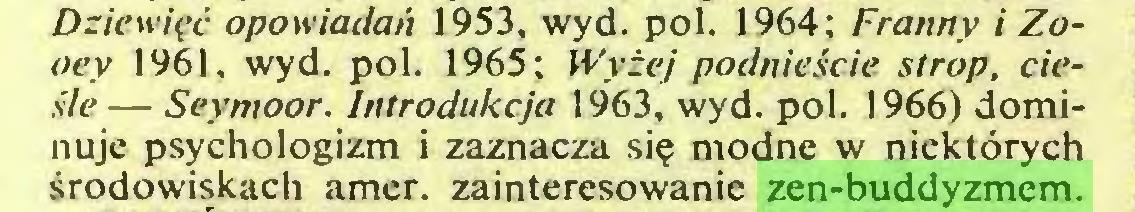 (...) Dziewięć opowiadań 1953, wyd. poi. 1964; Franny i Zooey 1961, wyd. poi. 1965; Wyżej podniećcie strop, cieśle — Seymoor. Introdukcja 1963, wyd. poi. 1966) dominuje psychologizm i zaznacza się modne w niektórych środowiskach amer, zainteresowanie zen-buddyzmem...