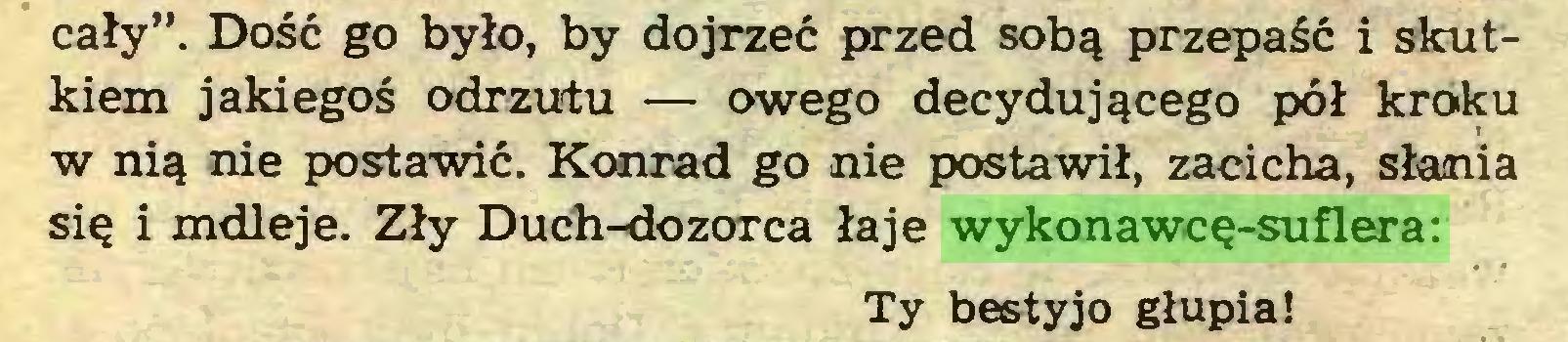 """(...) cały"""". Dość go było, by dojrzeć przed sobą przepaść i skutkiem jakiegoś odrzutu — owego decydującego pół kroku w nią nie postawić. Konrad go nie postawił, zacicha, słania się i mdleje. Zły Dućh-dozorca łaje wykonawcę-suflera: Ty bestyjo głupia!..."""