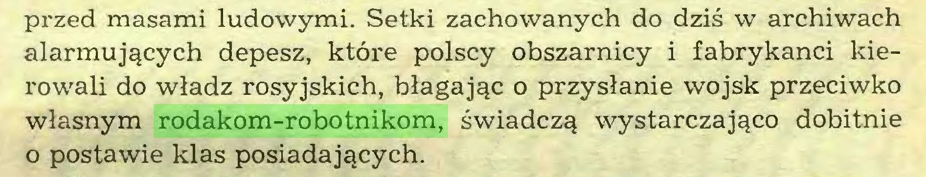 (...) przed masami ludowymi. Setki zachowanych do dziś w archiwach alarmujących depesz, które polscy obszarnicy i fabrykanci kierowali do władz rosyjskich, błagając o przysłanie wojsk przeciwko własnym rodakom-robotnikom, świadczą wystarczająco dobitnie o postawie klas posiadających...