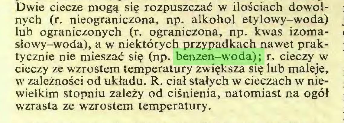 (...) Dwie ciecze mogą się rozpuszczać w ilościach dowolnych (r. nieograniczona, np. alkohol etylowy-woda) lub ograniczonych (r. ograniczona, np. kwas izomasłowy-woda), a w niektórych przypadkach nawet praktycznie nie mieszać się (np. benzen-woda); r. cieczy w cieczy ze wzrostem temperatury zwiększa się lub maleje, w zależności od układu. R. ciał stałych w cieczach w niewielkim stopniu zależy od ciśnienia, natomiast na ogół wzrasta ze wzrostem temperatury...