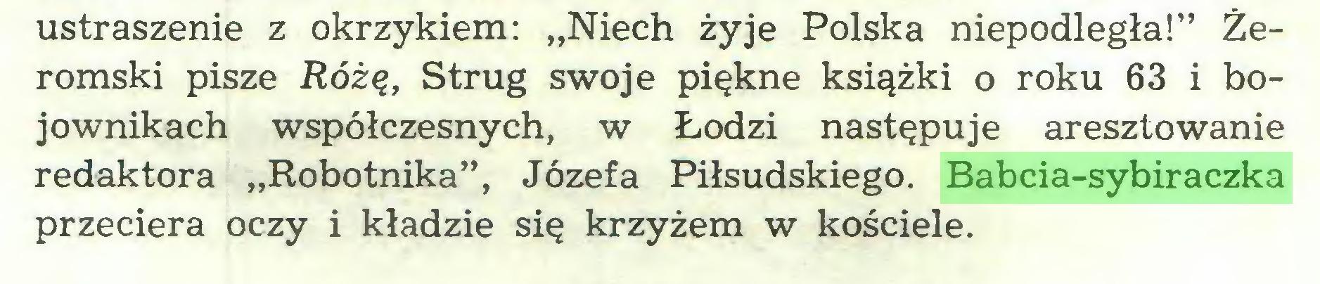 """(...) ustraszenie z okrzykiem: """"Niech żyje Polska niepodległa!"""" Żeromski pisze Różę, Strug swoje piękne książki o roku 63 i bojownikach współczesnych, w Łodzi następuje aresztowanie redaktora """"Robotnika"""", Józefa Piłsudskiego. Babcia-sybiraczka przeciera oczy i kładzie się krzyżem w kościele..."""