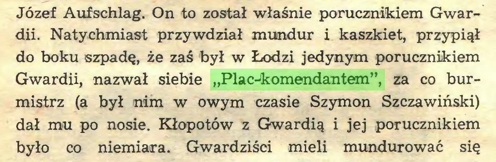 """(...) Józef Aufschlag. On to został właśnie porucznikiem Gwardii. Natychmiast przywdział mundur i kaszkiet, przypiął do boku szpadę, że zaś był w Łodzi jedynym porucznikiem Gwardii, nazwał siebie """"Plac-komendantem"""", za co burmistrz (a był nim w owym czasie Szymon Szczawiński) dał mu po nosie. Kłopotów z Gwardią i jej porucznikiem było co niemiara. Gwardziści mieli mundurować się..."""