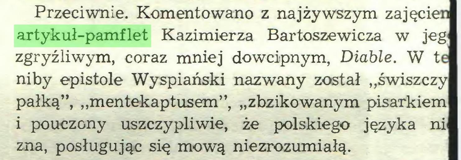 """(...) Przeciwnie. Komentowano z najżywszym zajęcien artykuł-pamflet Kazimierza Bartoszewicza w jeg zgryźliwym, coraz mniej dowcipnym, Diable. W te niby epistole Wyspiański nazwany został """"świszczy pałką"""", """"mentekaptusem"""", """"zbzikowanym pisarkiem i pouczony uszczypliwie, że polskiego języka ni zna, posługując się mową niezrozumiałą..."""