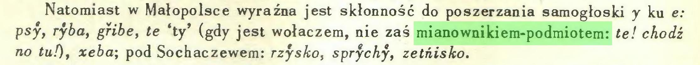 (...) Natomiast w Małopolsce wyraźna jest skłonność do poszerzania samogłoski y ku e: psy, ryba, gribe, te 'ty' (gdy jest wołaczem, nie zaś mianownikiem-podmiotem: te! chodź no tu!), xeba; pod Sochaczewem: rżysko, sprychy, zetńisko...