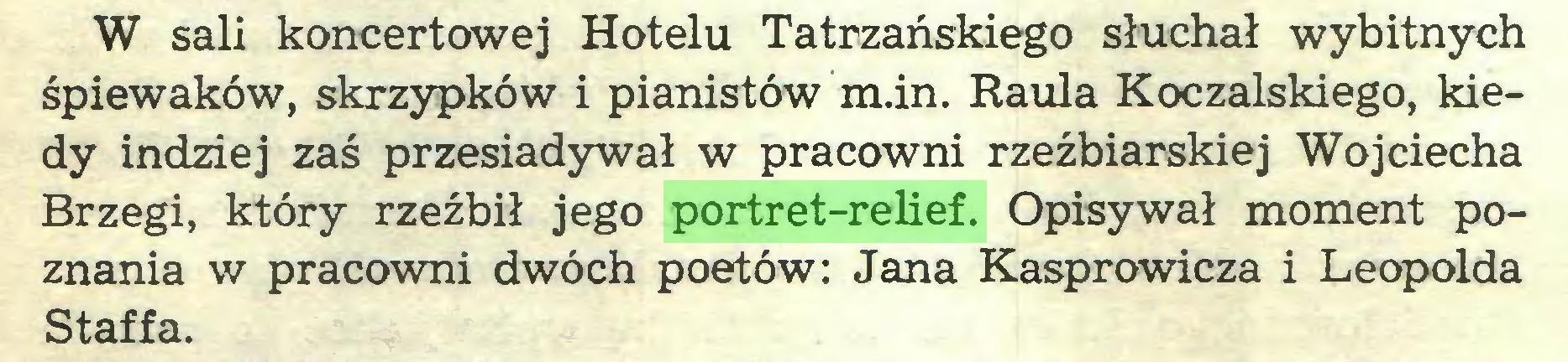 (...) W sali koncertowej Hotelu Tatrzańskiego słuchał wybitnych śpiewaków, skrzypków i pianistów m.in. Raula Koczalskiego, kiedy indziej zaś przesiadywał w pracowni rzeźbiarskiej Wojciecha Brzegi, który rzeźbił jego portret-relief. Opisywał moment poznania w pracowni dwóch poetów: Jana Kasprowicza i Leopolda Staffa...