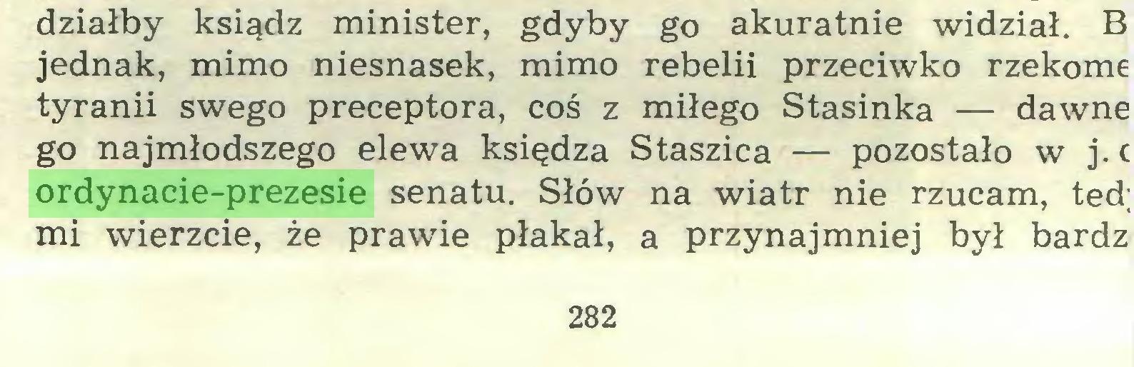 (...) działby ksiądz minister, gdyby go akuratnie widział. B jednak, mimo niesnasek, mimo rebelii przeciwko rzekome tyranii swego preceptora, coś z miłego Stasinka — dawne go najmłodszego elewa księdza Staszica — pozostało w j. c ordynacie-prezesie senatu. Słów na wiatr nie rzucam, ted; mi wierzcie, że prawie płakał, a przynajmniej był bardz 282...