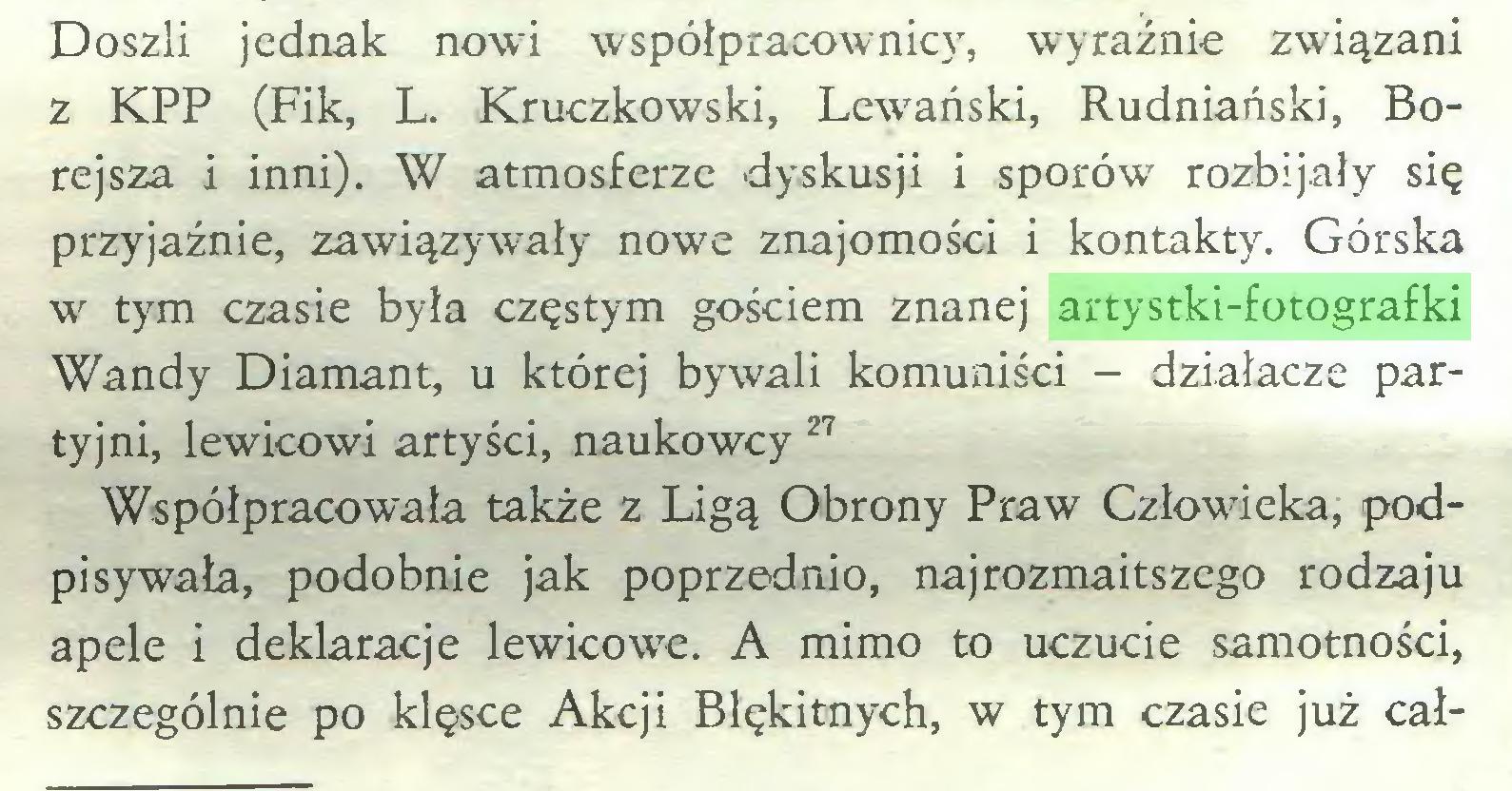 (...) Doszli jednak nowi współpracownic}', wyraźnie związani z KPP (Fik, L. Kruczkowski, Lewański, Rudniański, Borejsza i inni). W atmosferze dyskusji i sporów rozbijały się przyjaźnie, zawiązywały nowe znajomości i kontakty. Górska w tym czasie była częstym gościem znanej artystki-fotografki Wandy Diamant, u której bywali komuniści - działacze partyjni, lewicowi artyści, naukowcy 27 Współpracowała także z Ligą Obrony Praw Człowieka, podpisywała, podobnie jak poprzednio, najrozmaitszego rodzaju apele i deklaracje lewicowe. A mimo to uczucie samotności, szczególnie po klęsce Akcji Błękitnych, w tym czasie już cał...