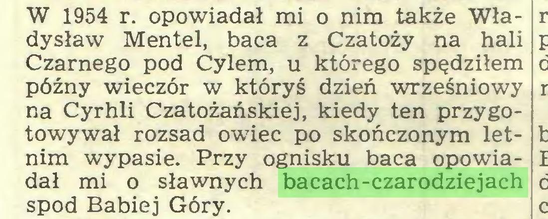 (...) W 1954 r. opowiadał mi o nim także Władysław Mentel, baca z Czatoży na hali Czarnego pod Cylem, u którego spędziłem późny wieczór w któryś dzień wrześniowy na Cyrhli Czatożańskiej, kiedy ten przygotowywał rozsad owiec po skończonym letnim wypasie. Przy ognisku baca opowiadał mi o sławnych bacach-czarodziejach spod Babiej Góry...