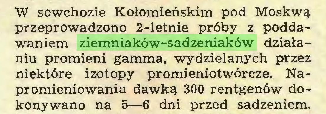 (...) W sowchozie Kołomieńskim pod Moskwą przeprowadzono 2-letnie próby z poddawaniem ziemniaków-sadzeniaków działaniu promieni gamma, wydzielanych przez niektóre izotopy promieniotwórcze. Napromieniowania dawką 300 rentgenów dokonywano na 5—6 dni przed sadzeniem...