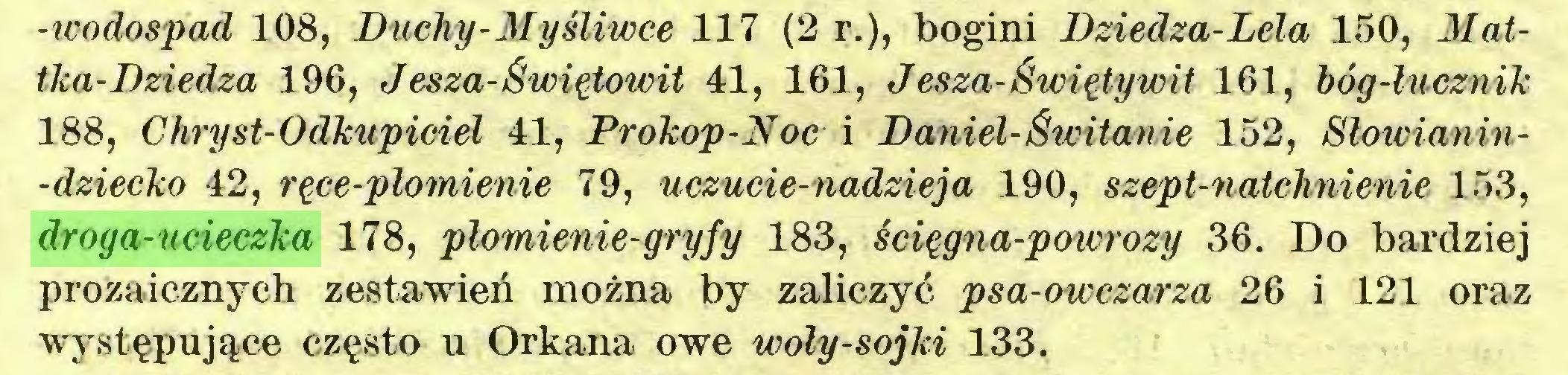 (...) -icodospad 108, Duchy-Myśliwce 117 (2 r.), bogini Dziedza-Lela 150, Mattka-Dziedza 196, J esza-Świętowit 41, 161, Jesza-Święty wit 161, bóg-łucznik 188, Chryst-Odkupiciel 41, Prokop-Noc i Daniel-Świtanie 152, Słowianin-dziecko 42, ręce-płomienie 79, uczucie-nadzieja 190, szept-natchnienie 153, droga-ucieczka 178, płomienie-gryfy 183, ścięgna-powrozy 36. Do bardziej prozaicznych zestawień można by zaliczyć psa-owczarza 26 i 121 oraz występujące często u Orkana owe woly-sojki 133...