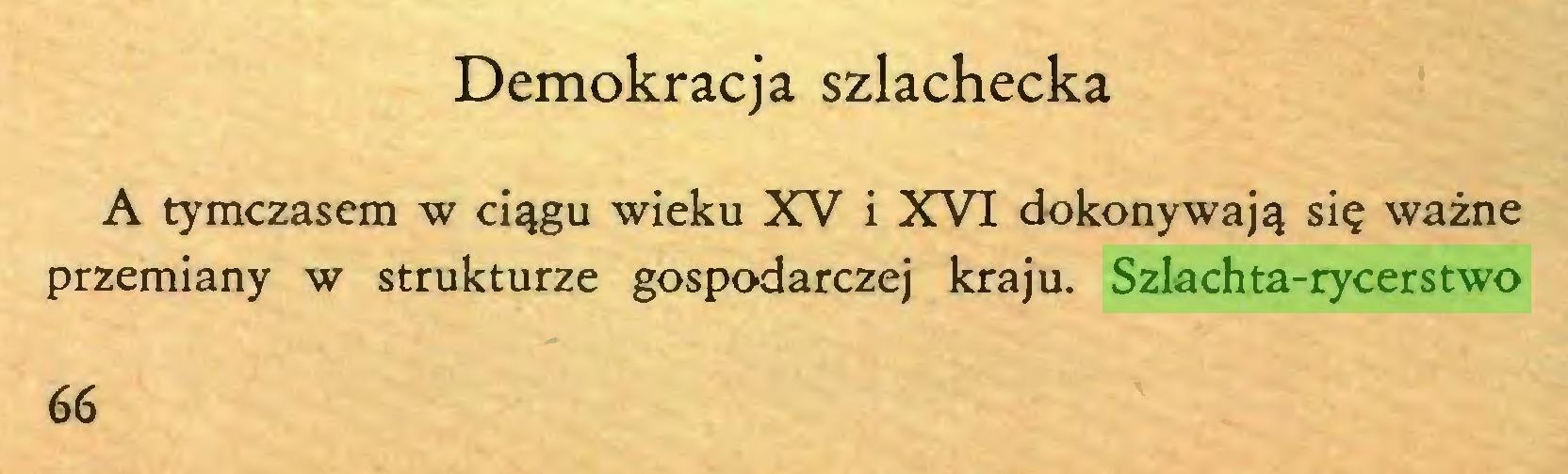 (...) Demokracja szlachecka A tymczasem w ciągu wieku XV i XVI dokonywają się ważne przemiany w strukturze gospodarczej kraju. Szlachta-rycerstwo 66...