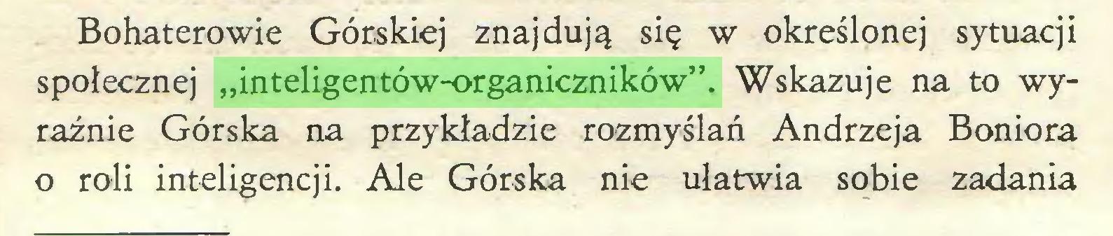 """(...) Bohaterowie Górskiej znajdują się w określonej sytuacji społecznej """"inteligentów-organiczników"""". Wskazuje na to wyraźnie Górska na przykładzie rozmyślań Andrzeja Boniora o roli inteligencji. Ale Górska nie ułatwia sobie zadania..."""
