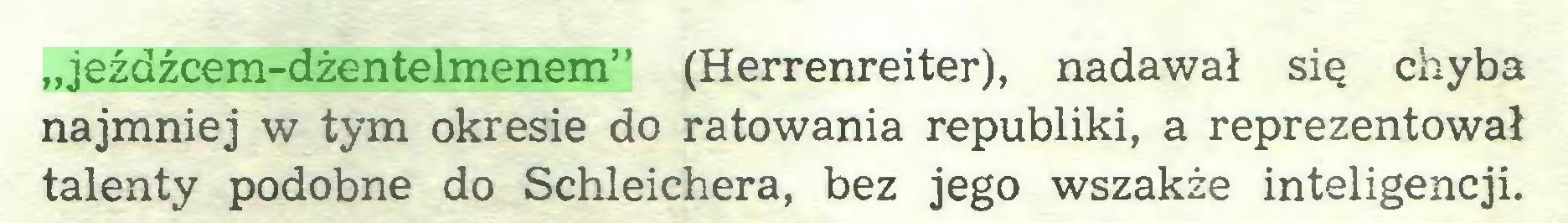 """(...) """"jeźdźcem-dżentelmenem"""" (Herrenreiter), nadawał się chyba najmniej w tym okresie do ratowania republiki, a reprezentował talenty podobne do Schleichera, bez jego wszakże inteligencji..."""