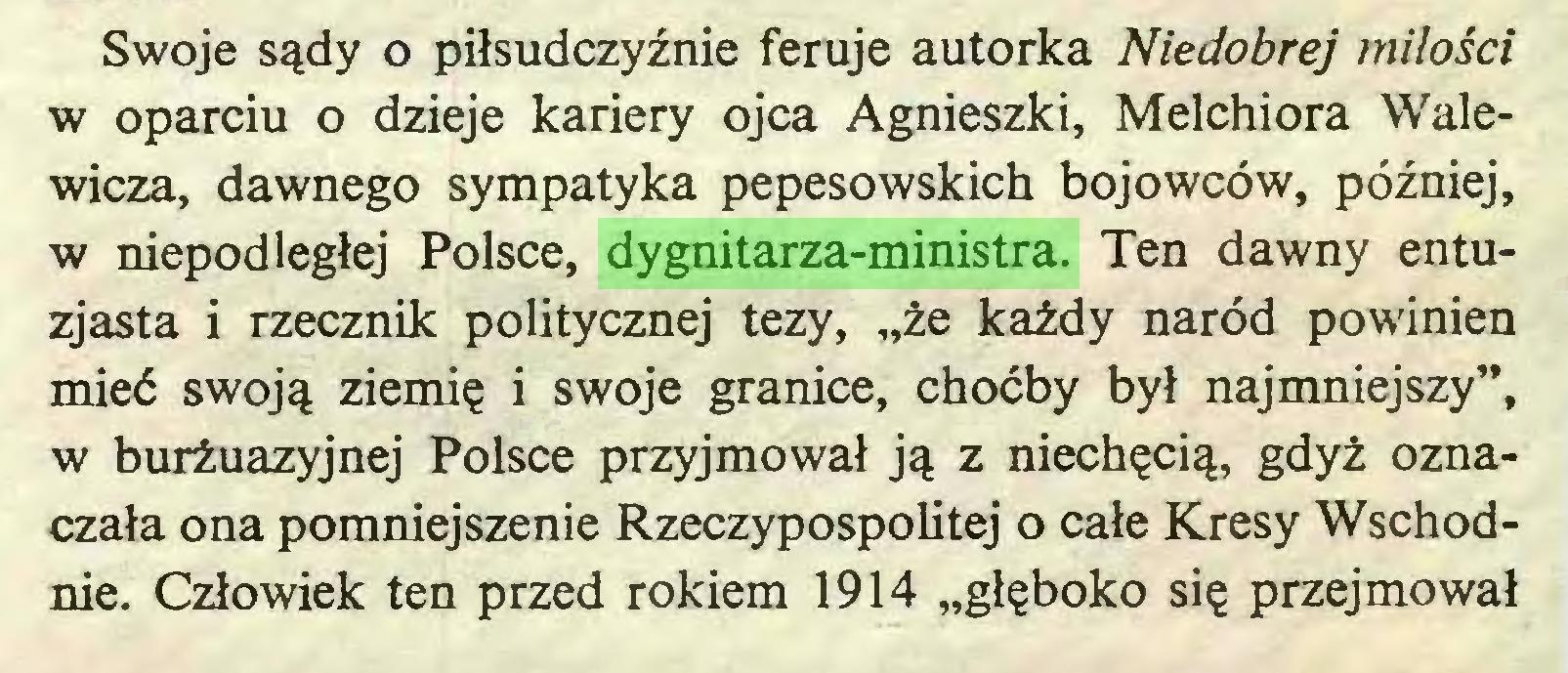 """(...) Swoje sądy o piłsudczyźnie feruje autorka Niedobrej miłości w oparciu o dzieje kariery ojca Agnieszki, Melchiora Walewicza, dawnego sympatyka pepesowskich bojowców, później, w niepodległej Polsce, dygnitarza-ministra. Ten dawny entuzjasta i rzecznik politycznej tezy, """"że każdy naród powinien mieć swoją ziemię i swoje granice, choćby był najmniejszy"""", w burżuazyjnej Polsce przyjmował ją z niechęcią, gdyż oznaczała ona pomniejszenie Rzeczypospolitej o całe Kresy Wschodnie. Człowiek ten przed rokiem 1914 """"głęboko się przejmował..."""