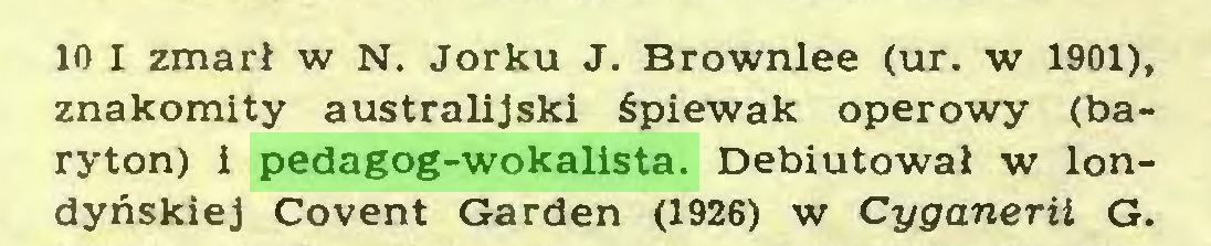 (...) 10 I zmarł w N. Jorku J. Brownlee (ur. w 1901), znakomity australijski śpiewak operowy (baryton) i pedagog-wokalista. Debiutował w londyńskiej Covent Garden (1926) w Cyganerii G...