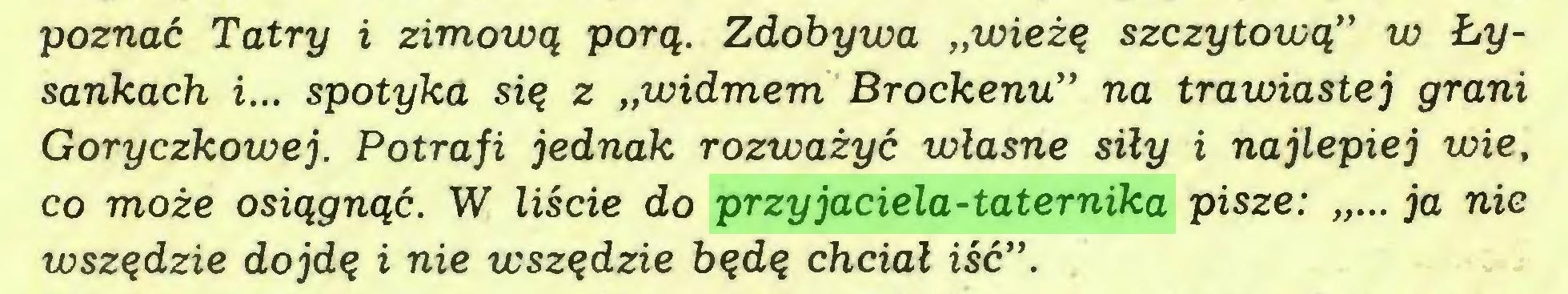 """(...) poznać Tatry i zimową porą. Zdobywa """"wieżę szczytową"""" w Łysankach i... spotyka się z """"widmem Brockenu"""" na trawiastej grani Goryczkowej. Potrafi jednak rozważyć własne siły i najlepiej wie, co może osiągnąć. W liście do przyjaciela-taternika pisze: """"... ja nie wszędzie dojdę i nie wszędzie będę chciał iść""""..."""