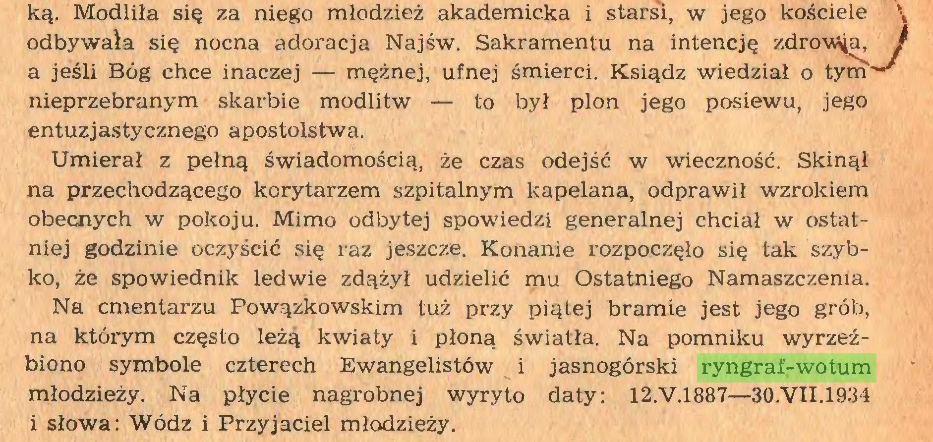 (...) Na cmentarzu Powązkowskim tuż przy piątej bramie jest jego grób, na którym często leżą kwiaty i płoną światła. Na pomniku wyrzeźbiono symbole czterech Ewangelistów i jasnogórski ryngraf-wotum młodzieży. Na płycie nagrobnej wyryto daty: 12.V.1887—30.VII.1934 i słowa: Wódz i Przyjaciel młodzieży. kościele zdro ał o tym ciele \ wóa, /...
