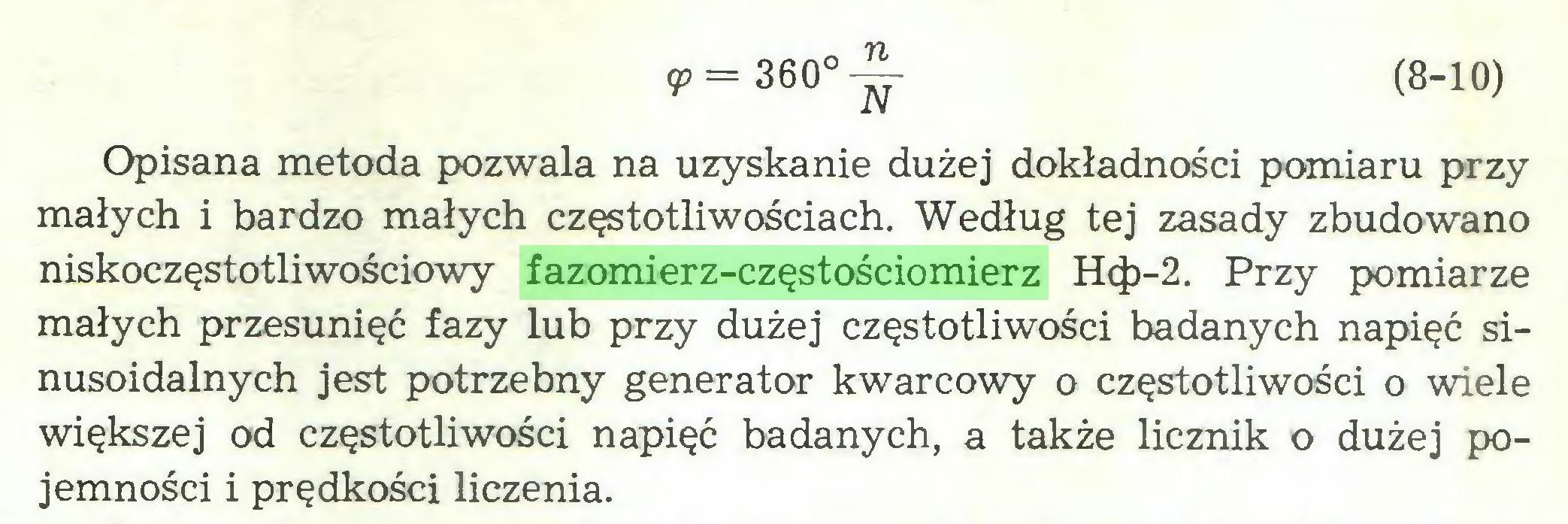 (...) <P= 360°-^- (8-10) Opisana metoda pozwala na uzyskanie dużej dokładności pomiaru przy małych i bardzo małych częstotliwościach. Według tej zasady zbudowano niskoczęstotliwościowy fazomierz-częstościomierz Hc|)-2. Przy pomiarze małych przesunięć fazy lub przy dużej częstotliwości badanych napięć sinusoidalnych jest potrzebny generator kwarcowy o częstotliwości o wiele większej od częstotliwości napięć badanych, a także licznik o dużej pojemności i prędkości liczenia...