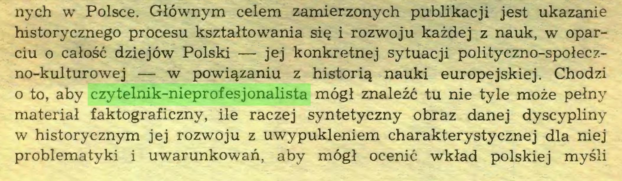 (...) nych w Polsce. Głównym celem zamierzonych publikacji jest ukazanie historycznego procesu kształtowania się i rozwoju każdej z nauk, w oparciu o całość dziejów Polski — jej konkretnej sytuacji polityczno-społeczno-kulturowej — w powiązaniu z historią nauki europejskiej. Chodzi o to, aby czytelnik-nieprofesjonalista mógł znaleźć tu nie tyle może pełny materiał faktograficzny, ile raczej syntetyczny obraz danej dyscypliny w historycznym jej rozwoju z uwypukleniem charakterystycznej dla niej problematyki i uwarunkowań, aby mógł ocenić wkład polskiej myśli...
