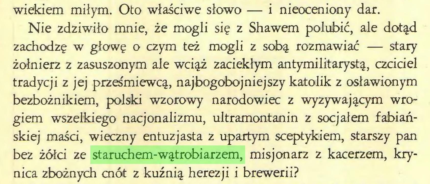 (...) wiekiem miłym. Oto właściwe słowo — i nieoceniony dar. Nie zdziwiło mnie, że mogli się z Shawem polubić, ale dotąd zachodzę w głowę o czym też mogli z sobą rozmawiać — stary żołnierz z zasuszonym ale wciąż zaciekłym antymilitarystą, czciciel tradycji z jej prześmiewcą, najbogobojniejszy katolik z osławionym bezbożnikiem, polski wzorowy narodowiec z wyzywającym wrogiem wszelkiego nacjonalizmu, ultramontanin z socjałem fabiańskiej maści, wieczny entuzjasta z upartym sceptykiem, starszy pan bez żółci ze staruchem-wątrobiarzem, misjonarz z kacerzem, krynica zbożnych cnót z kuźnią herezji i brewerii?...
