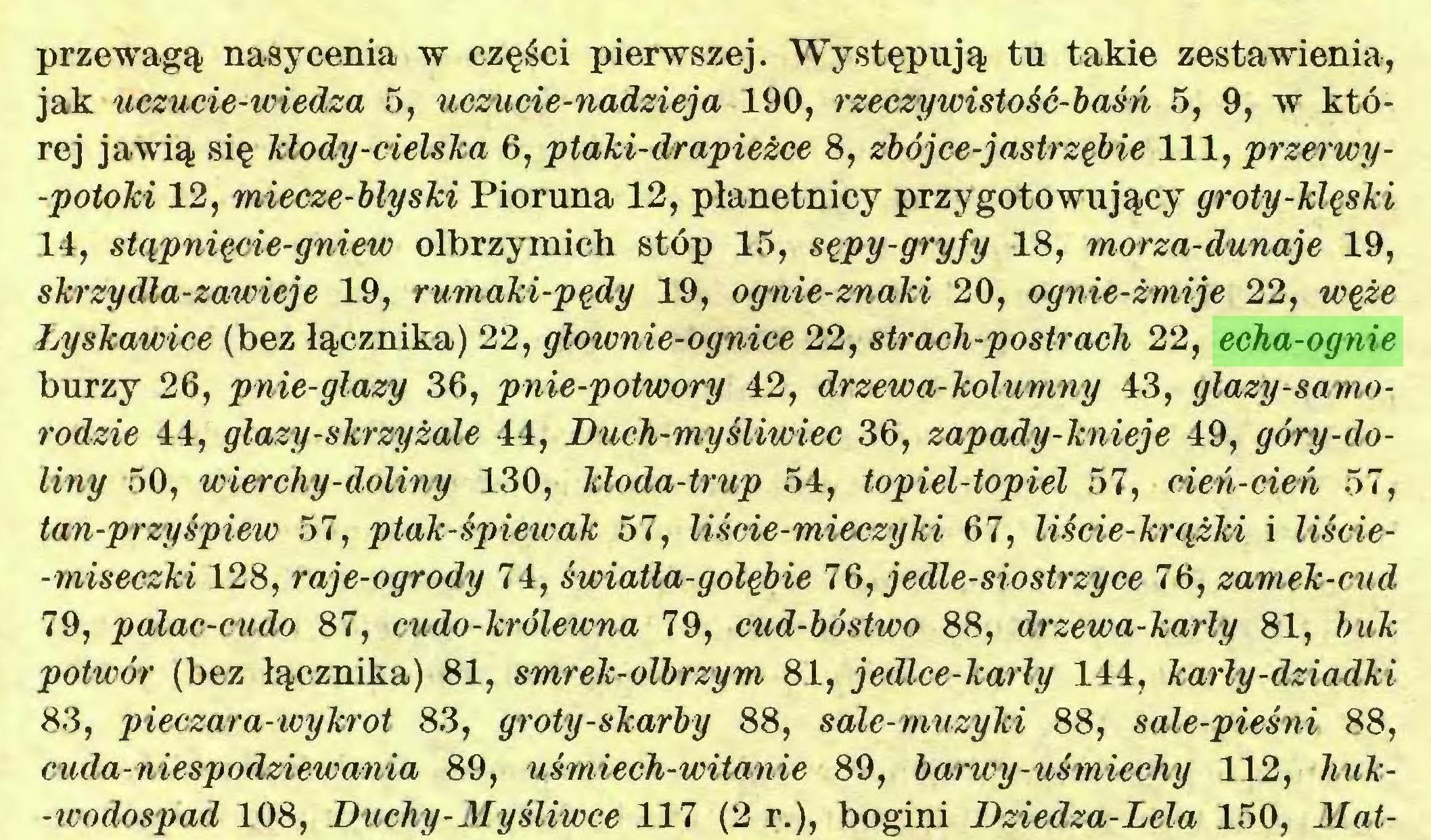 (...) przewagą nasycenia w części pierwszej. Występują tu takie zestawienia, jak uczucie-wiedza 5, uczucie-nadzieja 190, rzeczywistość-baśń 5, 9, w której jawią się Mody-cielska 6, ptaki-drapieżce 8, zbójce-jastrzębie 111, przerwy-potoki 12, miecze-blyski Pioruna 12, płanetnicy przygotowujący groty-klęski 14, stąpnięcie-gniew olbrzymich stóp 15, sępy-gryfy 18, morza-dunaje 19, skrzy dla-zawieje 19, rumaki-pędy 19, ognie-znaki 20, ognie-żmije 22, węże Łyskawice (bez łącznika) 22, głownie-ognice 22, strach-postrach 22, echa-ognie burzy 26, pnie-glazy 36, pnie-potwory 42, drzewa-kolumny 43, głazy-samorodzie 44, głazy-skrzyżale 44, Duch-myśliwiec 36, zapady-knieje 49, góry-doliny 50, wierchy-doliny 130, kloda-trup 54, topiel-topiel 57, cień-cień 57, tan-przyśpiew 57, ptak-śpiewak 57, liście-mieczyki 67, liście-knyżki i liście-miseczki 128, raje-ogrody 74, światła-gołębie 76, jedle-siostrzyce 76, zamek-cud 79, palac-cudo 87, cudo-królewna 79, cud-bóstwo 88, drzewa-karły 81, buk potwór (bez łącznika) 81, smrek-olbrzym 81, jedlce-karły 144, karły-dziadki 83, pieczar a-wy kr ot 83, groty-skarby 88, sałe-muzyki 88, sale-pieśni 88, cuda-niespodziewania 89, uśmiech-witanie 89, barwy-uśmiechy 112, huk-icodospad 108, Duchy-Myśliwce 117 (2 r.), bogini Dziedza-Lela 150, Mat...