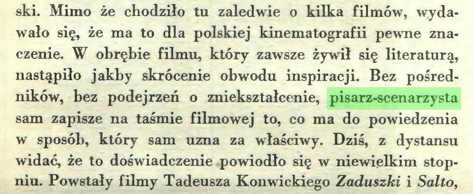 (...) ski. Mimo że chodziło tu zaledwie o kilka filmów, wydawało się, że ma to dla polskiej kinematografii pewne znaczenie. W obrębie filmu, który zawsze żywił się literaturą, nastąpiło jakby skrócenie obwodu inspiracji. Bez pośredników, bez podejrzeń o zniekształcenie, pisarz-scenarzysta sam zapisze na taśmie filmowej to, co ma do powiedzenia w sposób, który sam uzna za właściwy. Dziś, z dystansu widać, że to doświadczenie powiodło się w niewielkim stopniu. Powstały filmy Tadeusza Konwickiego Zaduszki i Salto,...