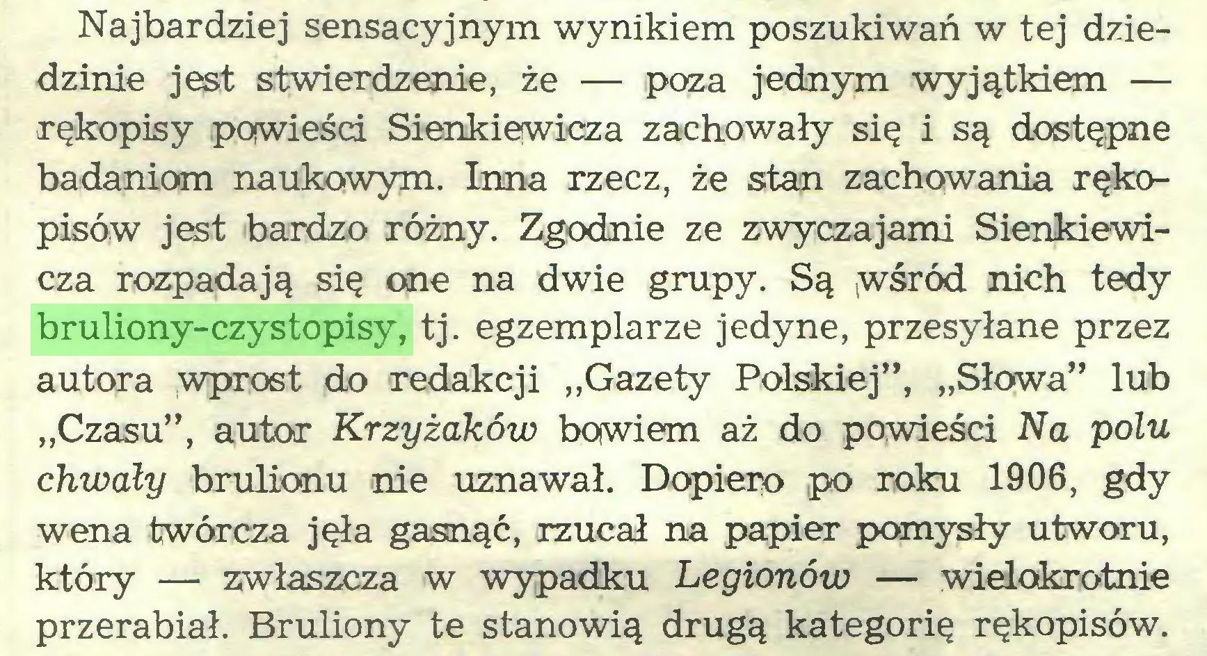 """(...) Najbardziej sensacyjnym wynikiem poszukiwań w tej dziedzinie jest stwierdzenie, że — poza jednym wyjątkiem — rękopisy powieści Sienkiewicza zachowały się i są dostępne badaniom naukowym. Inna rzecz, że stan zachowania rękopisów jest bardzo różny. Zgodnie ze zwyczajami Sienkiewicza rozpadają się one na dwie grupy. Są wśród nich tedy bruliony-czystopisy, tj. egzemplarze jedyne, przesyłane przez autora wprost do redakcji """"Gazety Polskiej"""", """"Słowa"""" lub """"Czasu"""", autor Krzyżaków bowiem aż do powieści Na polu chwały brulionu nie uznawał. Dopiero po roku 1906, gdy wena twórcza jęła gasnąć, rzucał na papier pomysły utworu, który — zwłaszcza w wypadku Legionów — wielokrotnie przerabiał. Bruliony te stanowią drugą kategorię rękopisów..."""