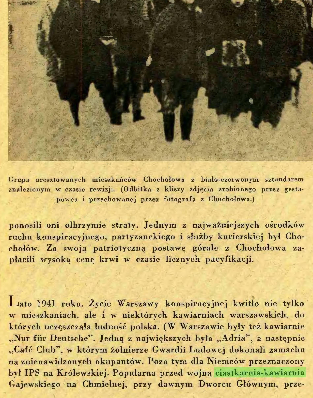 """(...) Lato 1941 roku. Życie Warszawy konspiracyjnej kwitło nie tylko w mieszkaniach, ale i w niektórych kawiarniach warszawskich, do których uczęszczała ludność polska. (W Warszawie były też kawiarnie """"Nur für Deutsche"""". Jedną z największych była """"Adria"""", a następnie """"Cafe Club"""", w którym żołnierze Gwardii Ludowej dokonali zamachu na znienawidzonych okupantów. Poza tym dla Niemców przeznaczony był IPS na Królewskiej. Popularna przed wojną ciastkarnia-kawiarnia Gajewskiego na Chmielnej, przy dawnym Dworcu Głównym, prze- — JUrtr-..."""
