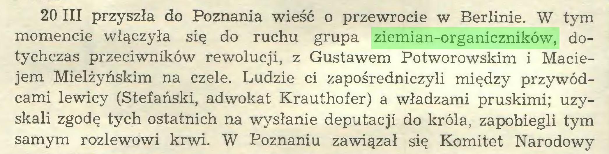(...) 20 III przyszła do Poznania wieść o przewrocie w Berlinie. W tym momencie włączyła się do ruchu grupa ziemian-organiczników, dotychczas przeciwników rewolucji, z Gustawem Potworowskim i Maciejem Mielżyńskim na czele. Ludzie ci zapośredniczyli między przywódcami lewicy (Stefański, adwokat Krauthofer) a władzami pruskimi; uzyskali zgodę tych ostatnich na wysłanie deputacji do króla, zapobiegli tym samym rozlewowi krwi. W Poznaniu zawiązał się Komitet Narodowy...