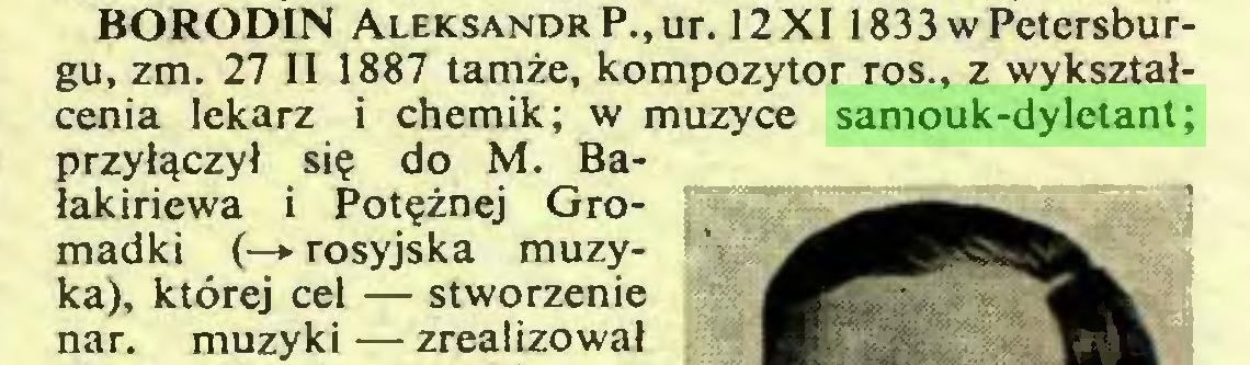 (...) BORODIN Aleksandr P.,ur. 12X1 1833 w Petersburgu, zm. 27 II 1887 tamże, kompozytor ros., z wykształcenia lekarz i chemik; w muzyce samouk-dyletant; przyłączył się do M. Bałakiriewa i Potężnej Gromadki (—>• rosyjska muzyka), której cel — stworzenie nar. muzyki — zrealizował...