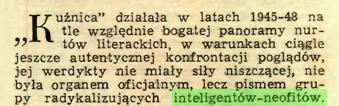 """(...) Kuźnica"""" działała w latach 1945-48 na tle względnie bogatej panoramy nur~ tów literackich, w warunkach ciągle jeszcze autentycznej konfrontacji poglądów, jej werdykty nie miały siły niszczącej, nie była organem oficjalnym, lecz pismem grupy radykalizujących inteligentów-neofitów..."""