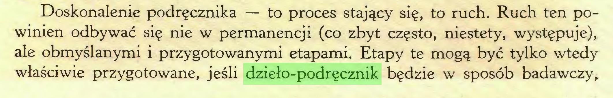 (...) Doskonalenie podręcznika — to proces stający się, to ruch. Ruch ten powinien odbywać się nie w permanencji (co zbyt często, niestety, występuje), ale obmyślanymi i przygotowanymi etapami. Etapy te mogą być tylko wtedy właściwie przygotowane, jeśli dzieło-podręcznik będzie w sposób badawczy,...