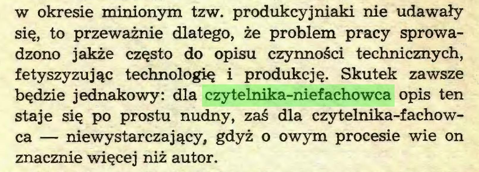 (...) w okresie minionym tzw. produkcyjniaki nie udawały się, to przeważnie dlatego, że problem pracy sprowadzono jakże często do opisu czynności technicznych, fetyszyzując technologię i produkcję. Skutek zawsze będzie jednakowy: dla czytelnika-niefachowca opis ten staje się po prostu nudny, zaś dla czytelnika-fachowca — niewystarczający, gdyż o owym procesie wie on znacznie więcej niż autor...