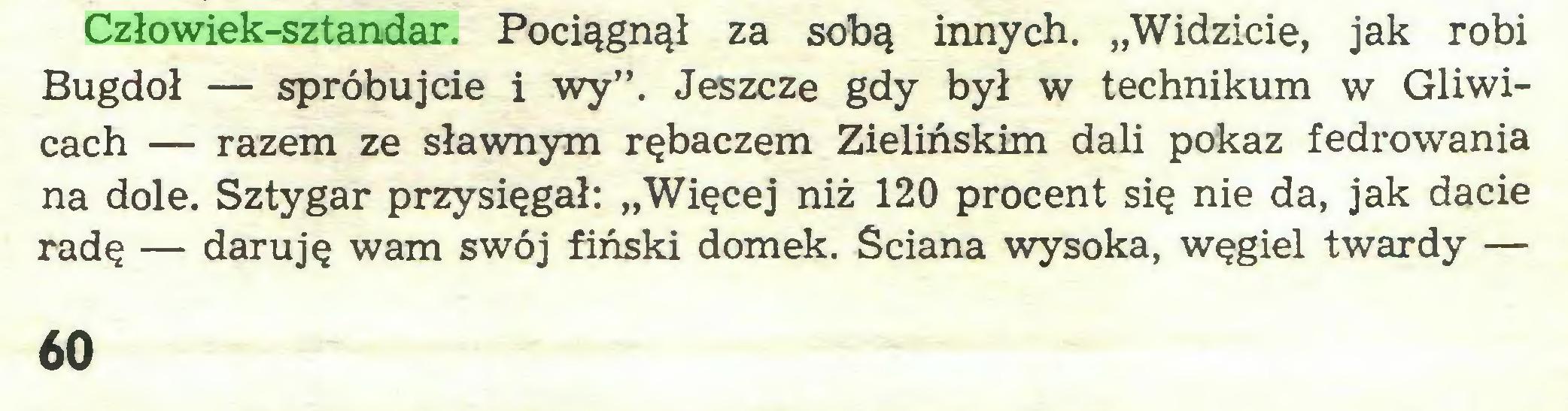 """(...) Człowiek-sztandar. Pociągnął za sobą innych. """"Widzicie, jak robi Bugdoł — spróbujcie i wy"""". Jeszcze gdy był w technikum w Gliwicach — razem ze sławnym rębaczem Zielińskim dali pokaz fedrowania na dole. Sztygar przysięgał: """"Więcej niż 120 procent się nie da, jak dacie radę — daruję wam swój fiński domek. Ściana wysoka, węgiel twardy — 60..."""